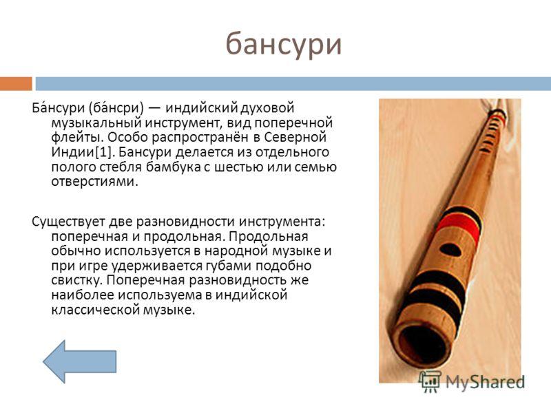 бансури Бансури ( бансри ) индийский духовой музыкальный инструмент, вид поперечной флейты. Особо распространён в Северной Индии [1]. Бансури делается из отдельного полого стебля бамбука с шестью или семью отверстиями. Существует две разновидности ин