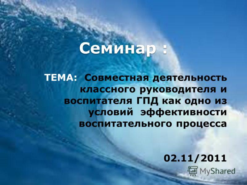 Семинар : ТЕМА: Совместная деятельность классного руководителя и воспитателя ГПД как одно из условий эффективности воспитательного процесса 02.11/2011