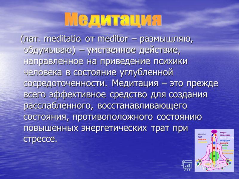 (лат. meditatio от meditor – размышляю, обдумываю) – умственное действие, направленное на приведение психики человека в состояние углубленной сосредоточенности. Медитация – это прежде всего эффективное средство для создания расслабленного, восстанавл
