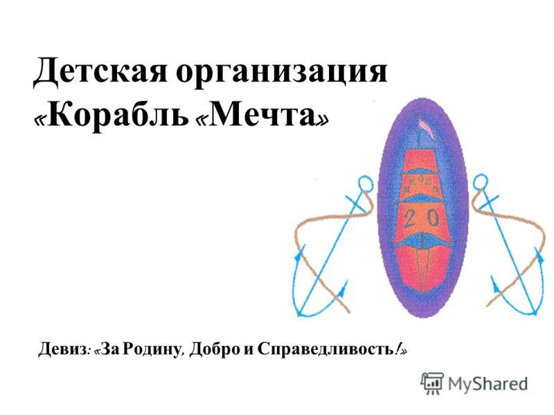 Детская организация « Корабль « Мечта » Девиз : « За Родину, Добро и Справедливость !»