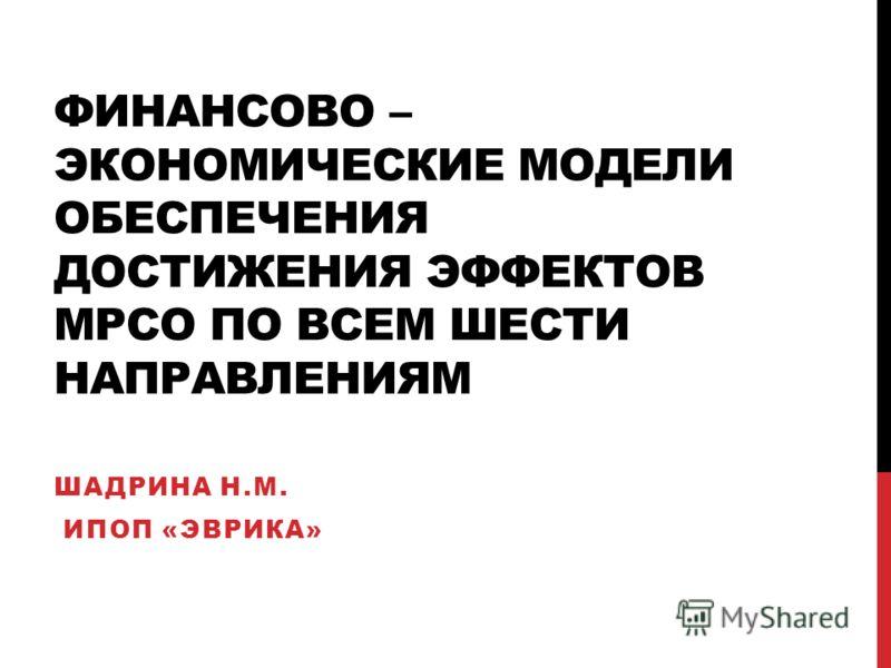 ФИНАНСОВО – ЭКОНОМИЧЕСКИЕ МОДЕЛИ ОБЕСПЕЧЕНИЯ ДОСТИЖЕНИЯ ЭФФЕКТОВ МРСО ПО ВСЕМ ШЕСТИ НАПРАВЛЕНИЯМ ШАДРИНА Н.М. ИПОП «ЭВРИКА»