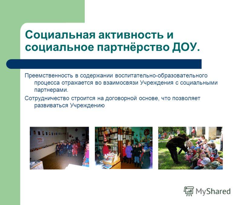 Социальная активность и социальное партнёрство ДОУ. Преемственность в содержании воспитательно-образовательного процесса отражается во взаимосвязи Учреждения с социальными партнерами. Сотрудничество строится на договорной основе, что позволяет развив