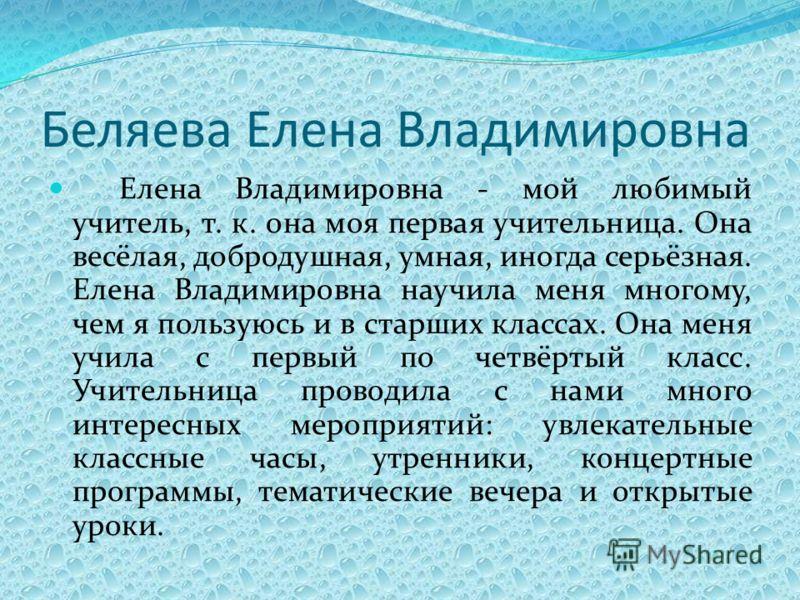 Беляева Елена Владимировна Елена Владимировна - мой любимый учитель, т. к. она моя первая учительница. Она весёлая, добродушная, умная, иногда серьёзная. Елена Владимировна научила меня многому, чем я пользуюсь и в старших классах. Она меня учила с п