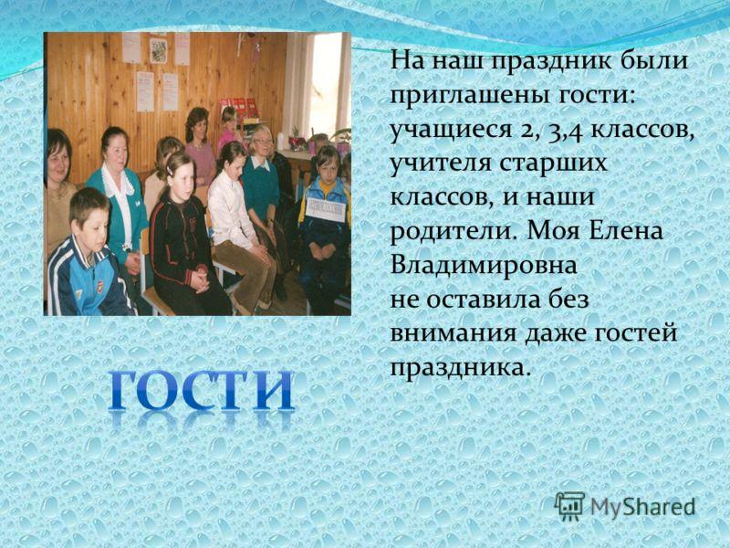 На наш праздник были приглашены гости: учащиеся 2, 3,4 классов, учителя старших классов, и наши родители. Моя Елена Владимировна не оставила без внимания даже гостей праздника.