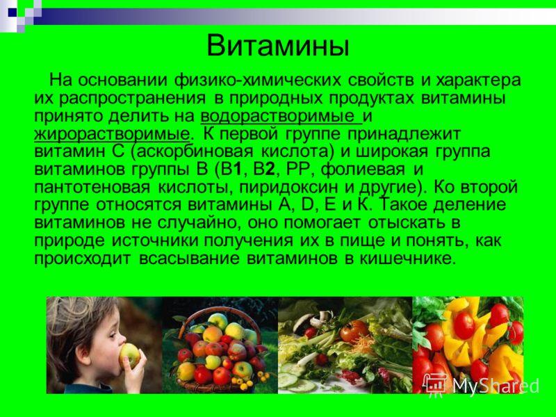 Витамины На основании физико-химических свойств и характера их распространения в природных продуктах витамины принято делить на водорастворимые и жирорастворимые. К первой группе принадлежит витамин С (аскорбиновая кислота) и широкая группа витаминов