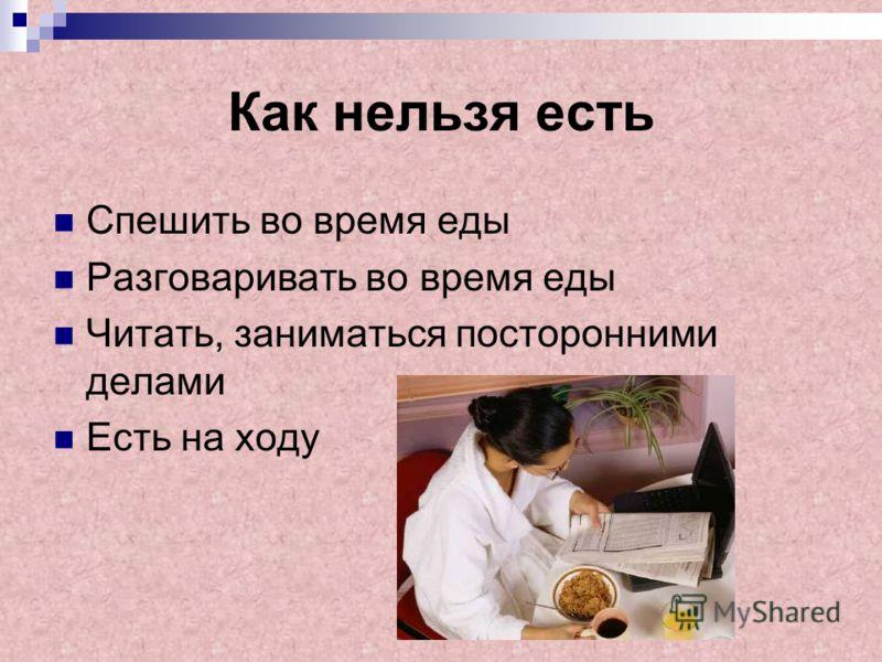 Как нельзя есть Спешить во время еды Разговаривать во время еды Читать, заниматься посторонними делами Есть на ходу