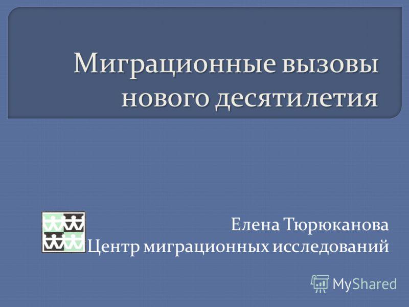 Миграционные вызовы нового десятилетия Елена Тюрюканова Центр миграционных исследований