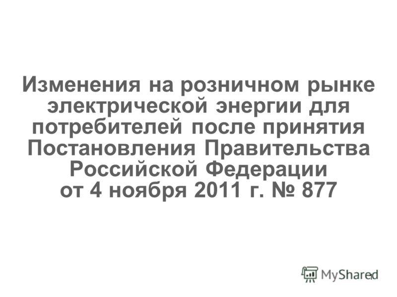 1 Изменения на розничном рынке электрической энергии для потребителей после принятия Постановления Правительства Российской Федерации от 4 ноября 2011 г. 877