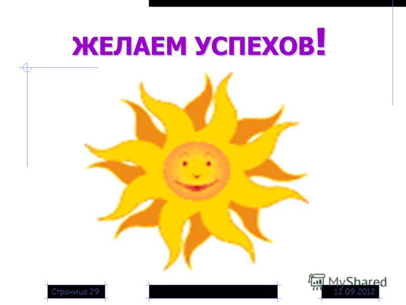 12.09.2012Страница 29 ЖЕЛАЕМ УСПЕХОВ!