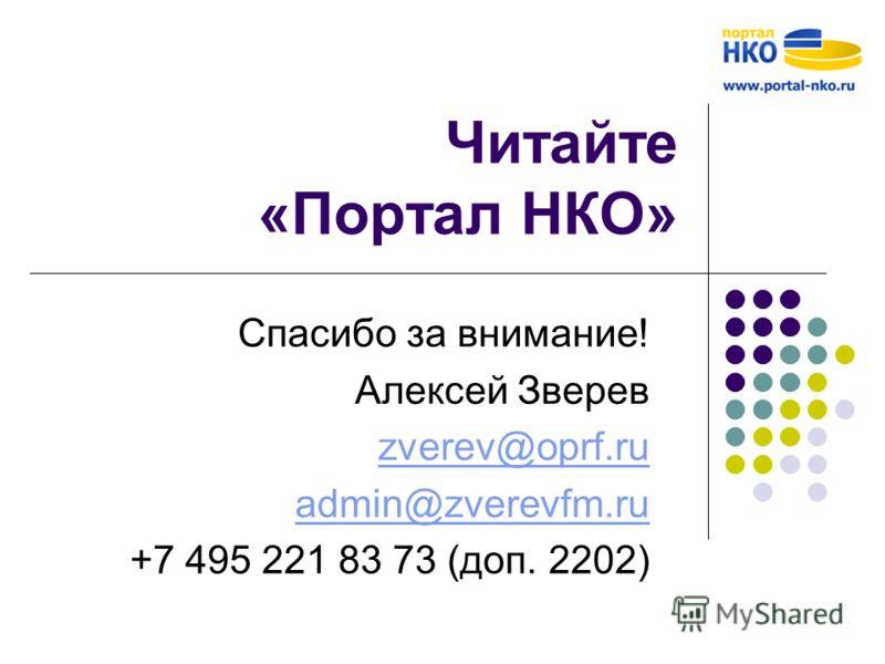 Читайте «Портал НКО» Спасибо за внимание! Алексей Зверев zverev@oprf.ru admin@zverevfm.ru +7 495 221 83 73 (доп. 2202)