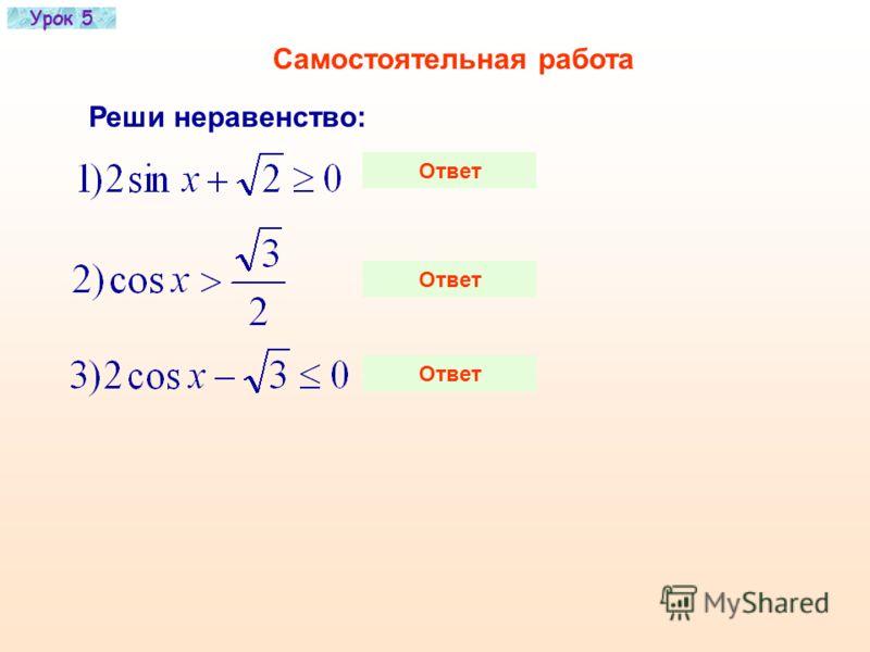 Урок 5 Пример Решить неравенство: Решение Рассмотрим единичную окружность: 1)Проведем прямую 2)Заштрихуем точки на оси y, для которых 3)Выделим точки единичной окружности, которые им соответствуют. MN 4)Вдоль заштрихованной дуги МN проведем стрелку в