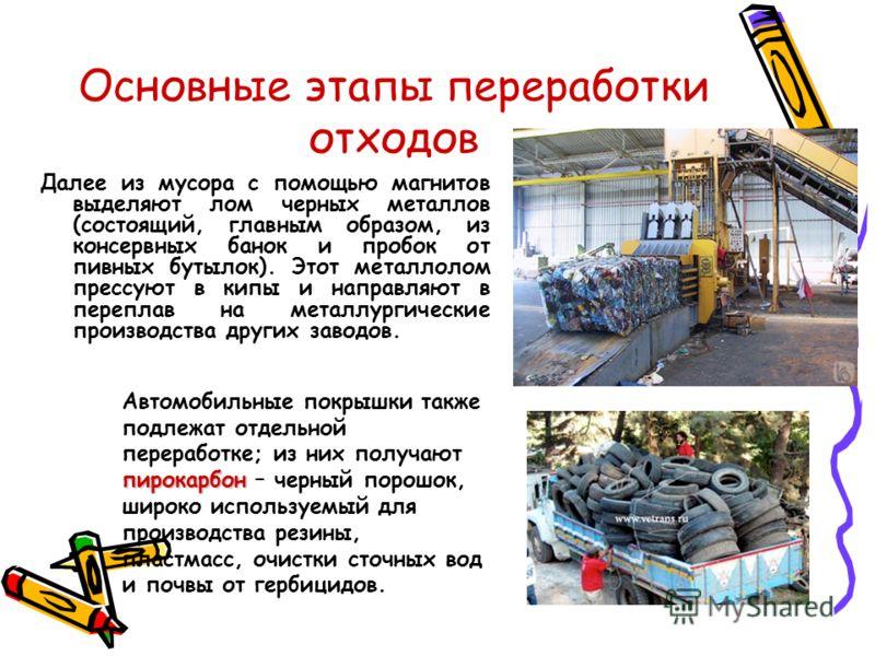 Основные этапы переработки отходов Далее из мусора с помощью магнитов выделяют лом черных металлов (состоящий, главным образом, из консервных банок и пробок от пивных бутылок). Этот металлолом прессуют в кипы и направляют в переплав на металлургическ