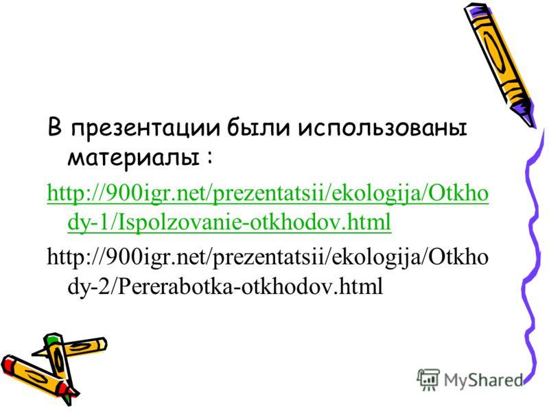 В презентации были использованы материалы : http://900igr.net/prezentatsii/ekologija/Otkho dy-1/Ispolzovanie-otkhodov.html http://900igr.net/prezentatsii/ekologija/Otkho dy-2/Pererabotka-otkhodov.html