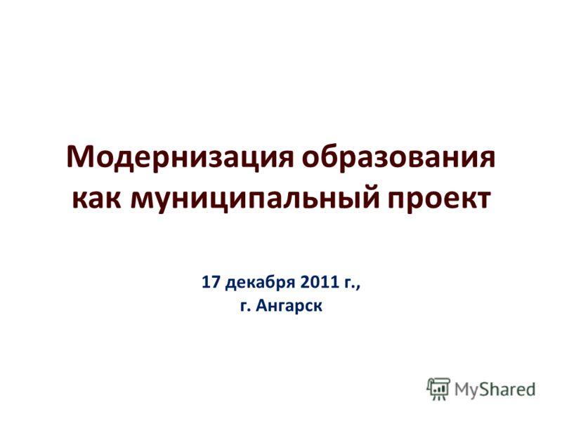 Модернизация образования как муниципальный проект 17 декабря 2011 г., г. Ангарск