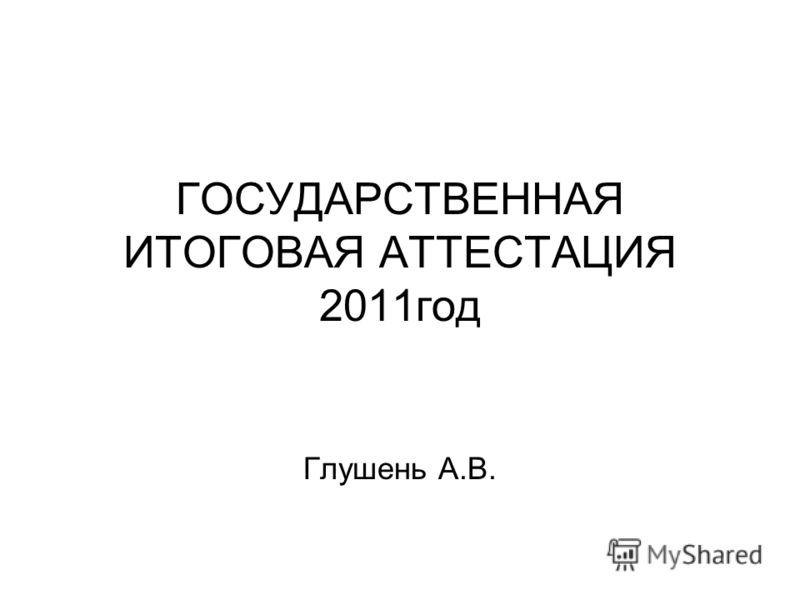 ГОСУДАРСТВЕННАЯ ИТОГОВАЯ АТТЕСТАЦИЯ 2011год Глушень А.В.