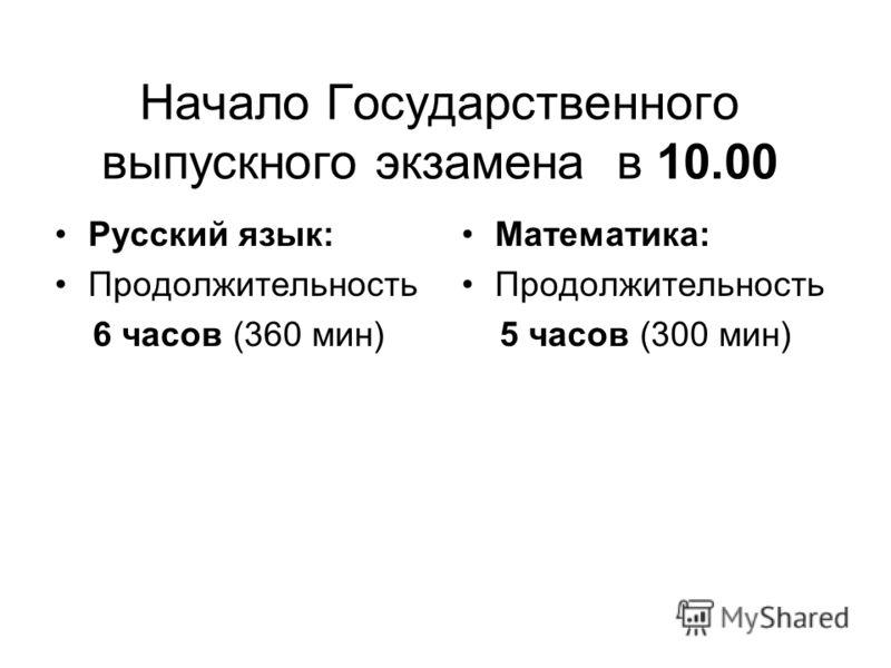 Начало Государственного выпускного экзамена в 10.00 Русский язык: Продолжительность 6 часов (360 мин) Математика: Продолжительность 5 часов (300 мин)