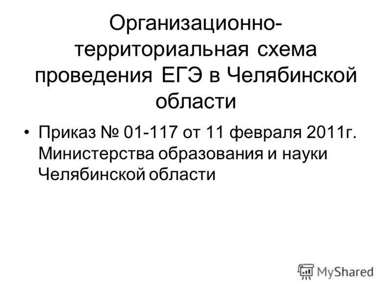 Организационно- территориальная схема проведения ЕГЭ в Челябинской области Приказ 01-117 от 11 февраля 2011г. Министерства образования и науки Челябинской области