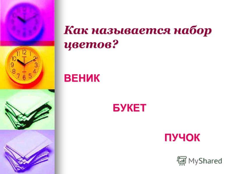 Как называется набор цветов? ВЕНИК БУКЕТ БУКЕТ ПУЧОК ПУЧОК