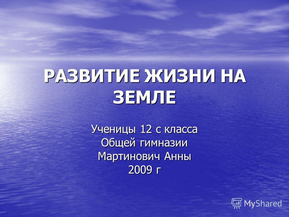 РАЗВИТИЕ ЖИЗНИ НА ЗЕМЛЕ Ученицы 12 с класса Общей гимназии Мартинович Анны 2009 г