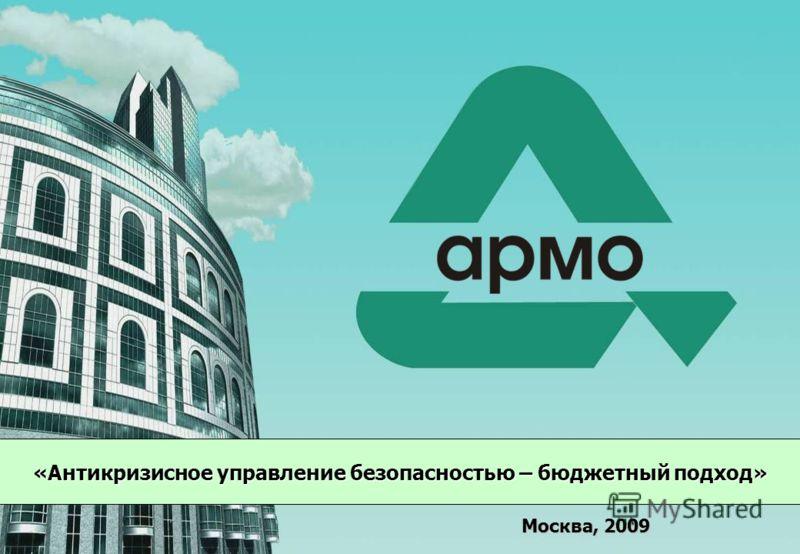 Copyright © 2007 АРМО-Line www.armo.ru 1 «Антикризисное управление безопасностью – бюджетный подход» Москва, 2009