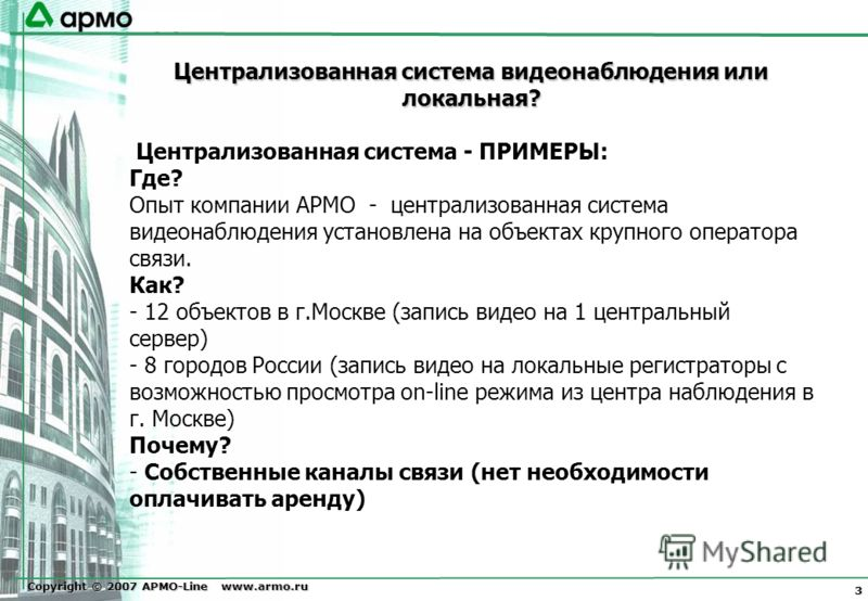 Copyright © 2007 АРМО-Line www.armo.ru 3 Централизованная система видеонаблюдения или локальная? Централизованная система - ПРИМЕРЫ: Где? Опыт компании АРМО - централизованная система видеонаблюдения установлена на объектах крупного оператора связи.