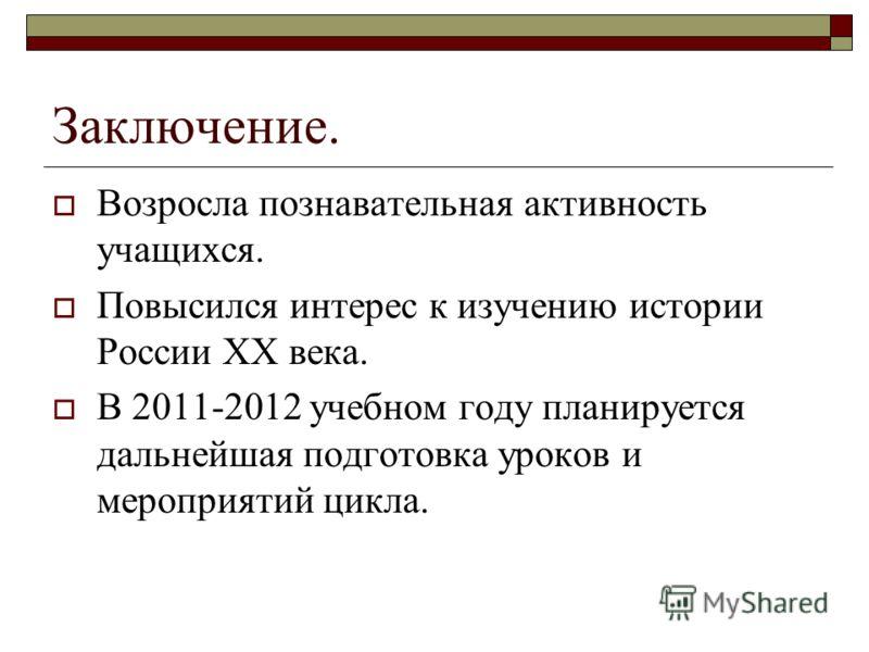 Заключение. Возросла познавательная активность учащихся. Повысился интерес к изучению истории России XX века. В 2011-2012 учебном году планируется дальнейшая подготовка уроков и мероприятий цикла.
