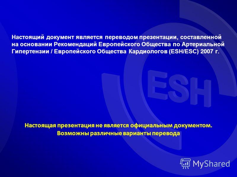 Настоящий документ является переводом презентации, составленной на основании Рекомендаций Европейского Общества по Артериальной Гипертензии / Европейского Общества Кардиологов (ESH/ESC) 2007 г. Настоящая презентация не является официальным документом