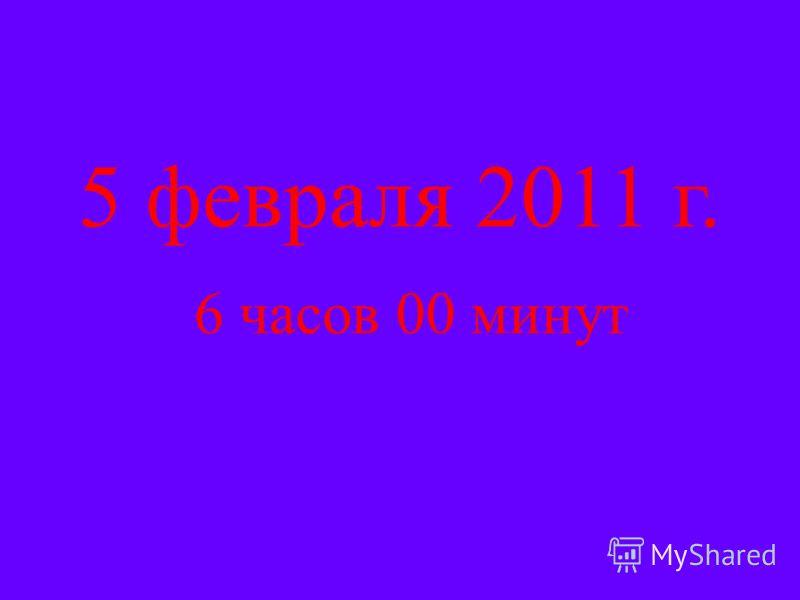 5 февраля 2011 г. 6 часов 00 минут