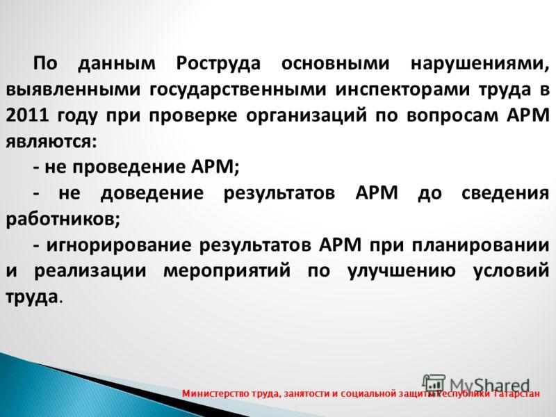 По данным Роструда основными нарушениями, выявленными государственными инспекторами труда в 2011 году при проверке организаций по вопросам АРМ являются: - не проведение АРМ; - не доведение результатов АРМ до сведения работников; - игнорирование резул