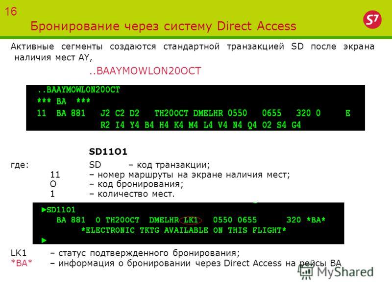 Бронирование через систему Direct Access Активные сегменты создаются стандартной транзакцией SD после экрана наличия мест AY,..BAAYMOWLON20OCT SD11O1 где:SD – код транзакции; 11– номер маршруты на экране наличия мест; O – код бронирования; 1– количес