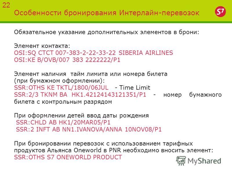 Особенности бронирования Интерлайн-перевозок 22 Обязательное указание дополнительных элементов в брони: Элемент контакта: OSI:SQ CTCT 007-383-2-22-33-22 SIBERIA AIRLINES OSI:KE B/OVB/007 383 2222222/P1 Элемент наличия тайм лимита или номера билета (п
