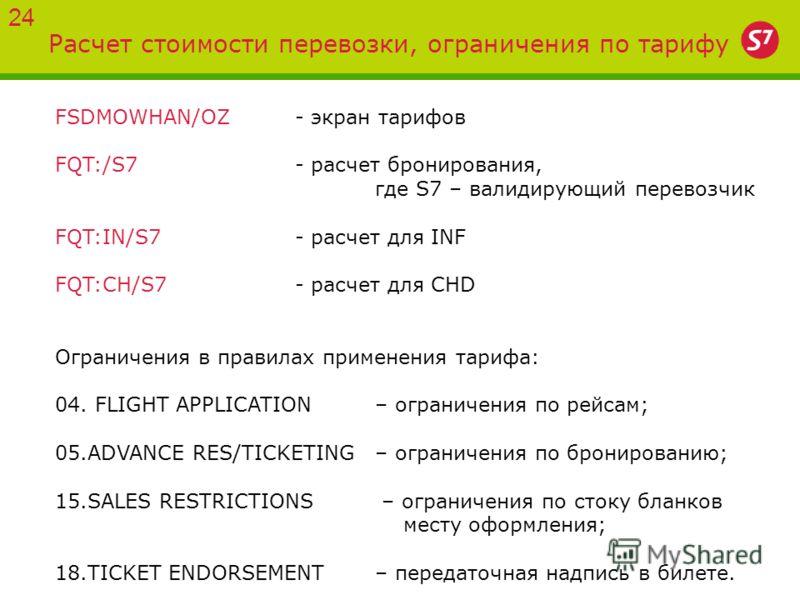 Расчет стоимости перевозки, ограничения по тарифу 24 FSDMOWHAN/OZ - экран тарифов FQT:/S7- расчет бронирования, где S7 – валидирующий перевозчик FQT:IN/S7 - расчет для INF FQT:CH/S7- расчет для CHD Ограничения в правилах применения тарифа: 04. FLIGHT