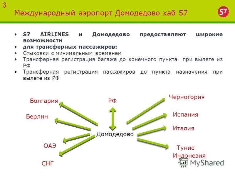Международный аэропорт Домодедово хаб S7 S7 AIRLINES и Домодедово предоставляют широкие возможности для трансферных пассажиров: Стыковки с минимальным временем Трансферная регистрация багажа до конечного пункта при вылете из РФ Трансферная регистраци