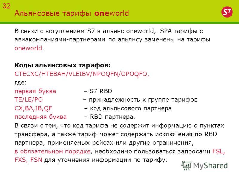 Альянсовые тарифы oneworld В связи с вступлением S7 в альянс oneworld, SPA тарифы с авиакомпаниями-партнерами по альянсу заменены на тарифы oneworld. Коды альянсовых тарифов: CTECXC/HTEBAH/VLEIBV/NPOQFN/OPOQFO, где: первая буква – S7 RBD TE/LE/PO – п