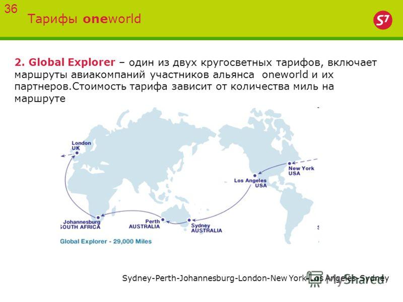 Тарифы oneworld 36 2. Global Explorer – один из двух кругосветных тарифов, включает маршруты авиакомпаний участников альянса oneworld и их партнеров.Стоимость тарифа зависит от количества миль на маршруте Sydney-Perth-Johannesburg-London-New York-Los