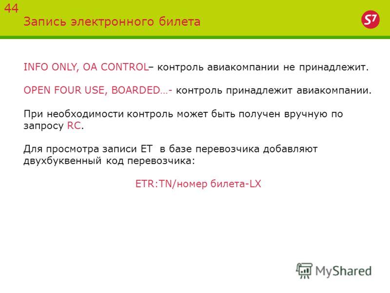Запись электронного билета 44 INFO ONLY, OA CONTROL– контроль авиакомпании не принадлежит. OPEN FOUR USE, BOARDED…- контроль принадлежит авиакомпании. При необходимости контроль может быть получен вручную по запросу RC. Для просмотра записи ЕТ в базе