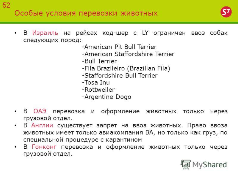 Особые условия перевозки животных 52 В Израиль на рейсах код-шер с LY ограничен ввоз собак следующих пород: -American Pit Bull Terrier -American Staffordshire Terrier -Bull Terrier -Fila Brazileiro (Brazilian Fila) -Staffordshire Bull Terrier -Tosa I