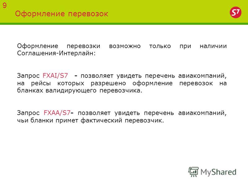 Оформление перевозок 9 Оформление перевозки возможно только при наличии Соглашения-Интерлайн: Запрос FXAI/S7 - позволяет увидеть перечень авиакомпаний, на рейсы которых разрешено оформление перевозок на бланках валидирующего перевозчика. Запрос FXAA/
