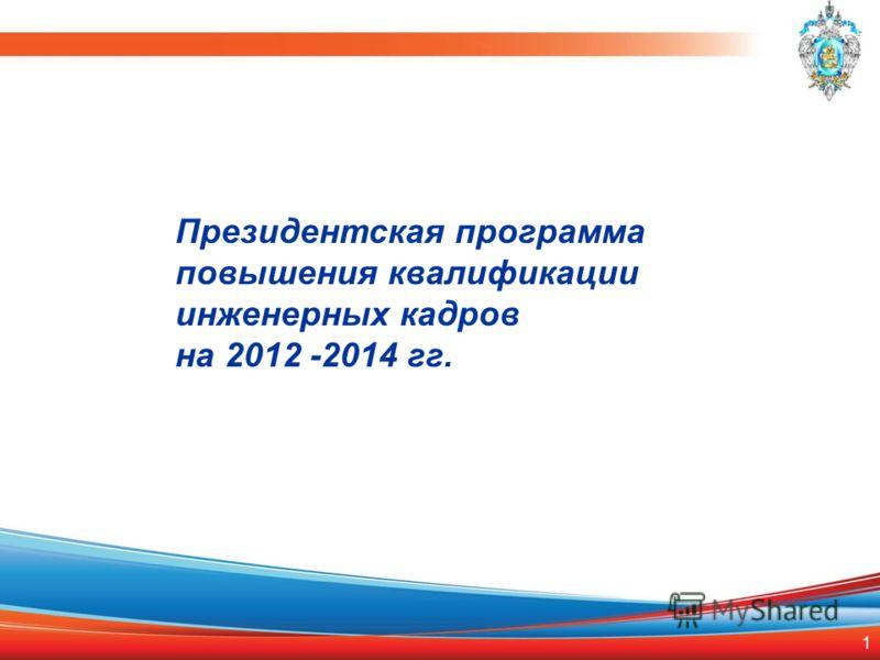 1 Президентская программа повышения квалификации инженерных кадров на 2012 -2014 гг.
