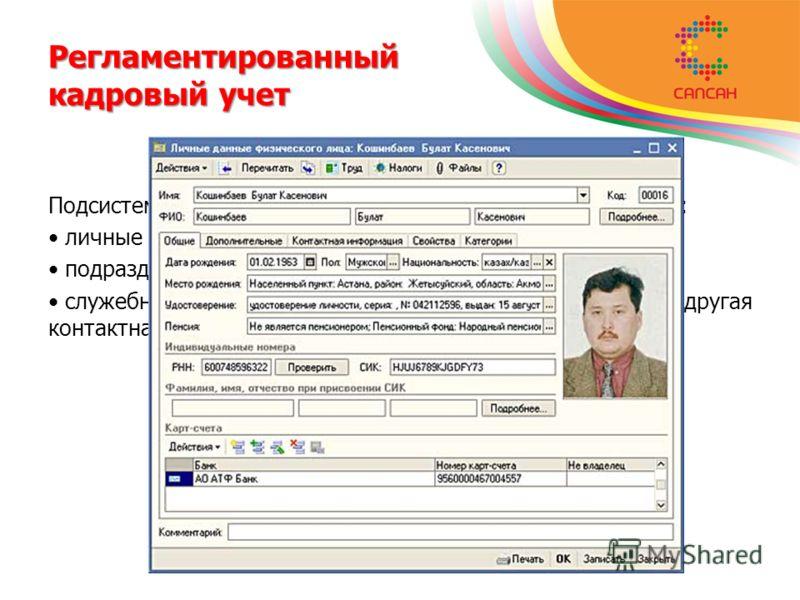Регламентированный кадровый учет Подсистема обеспечивает хранение следующей информации: личные данные о работниках как о физических лицах; подразделения и должности работника; служебные телефоны, адреса электронной почты, другая контактная информации