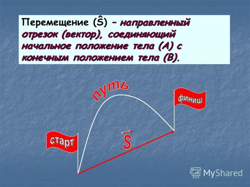 Перемещение (Ŝ) – направленный отрезок (вектор), соединяющий начальное положение тела (А) с конечным положением тела (В).