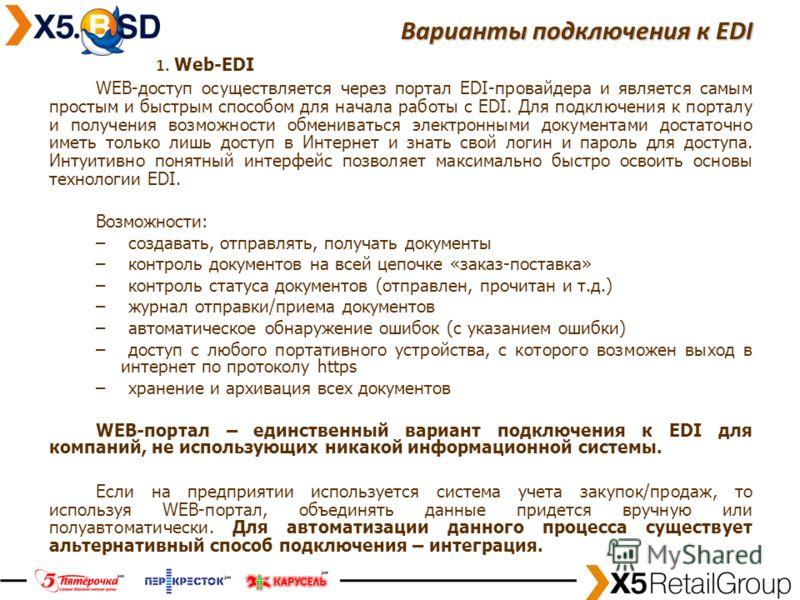 17 Варианты подключения к EDI 1. Web-EDI WEB-доступ осуществляется через портал EDI-провайдера и является самым простым и быстрым способом для начала работы с EDI. Для подключения к порталу и получения возможности обмениваться электронными документам