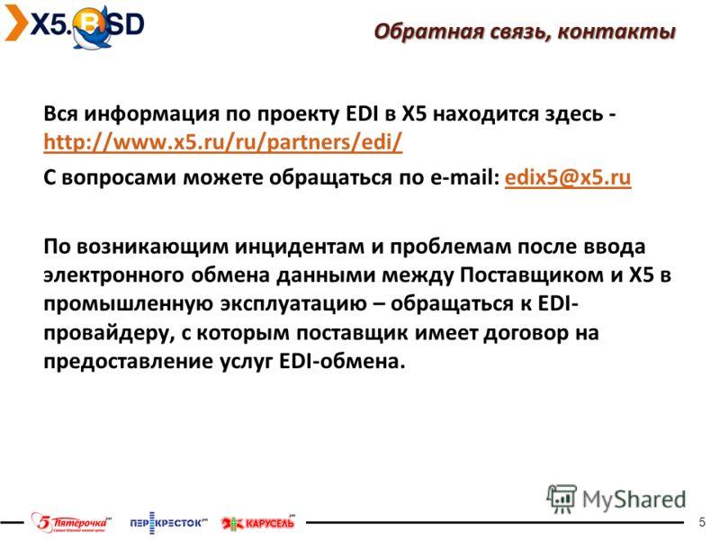 5 Обратная связь, контакты Вся информация по проекту EDI в Х5 находится здесь - http://www.x5.ru/ru/partners/edi/ http://www.x5.ru/ru/partners/edi/ С вопросами можете обращаться по e-mail: edix5@x5.ruedix5@x5.ru По возникающим инцидентам и проблемам