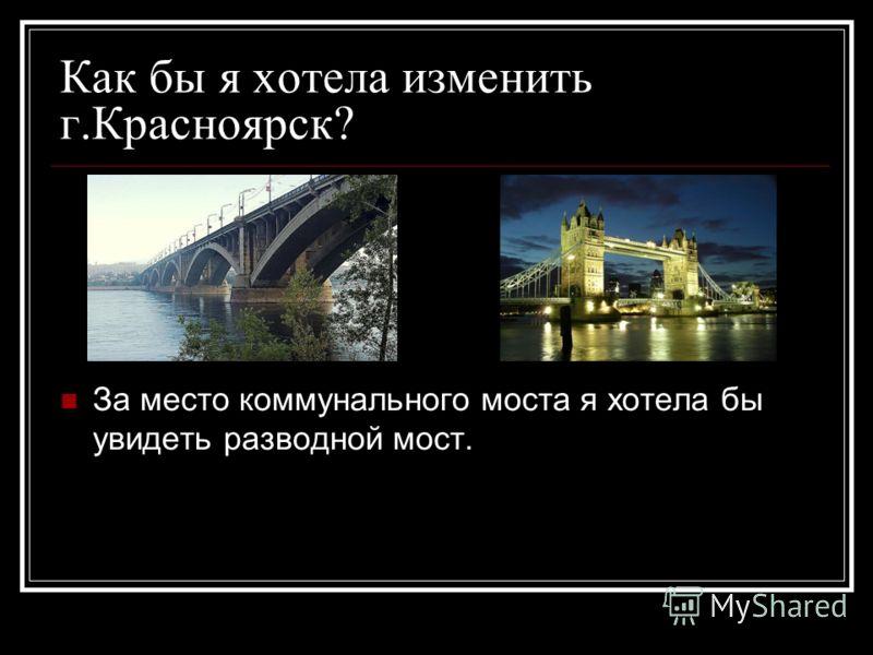 Как бы я хотела изменить г.Красноярск? За место коммунального моста я хотела бы увидеть разводной мост.