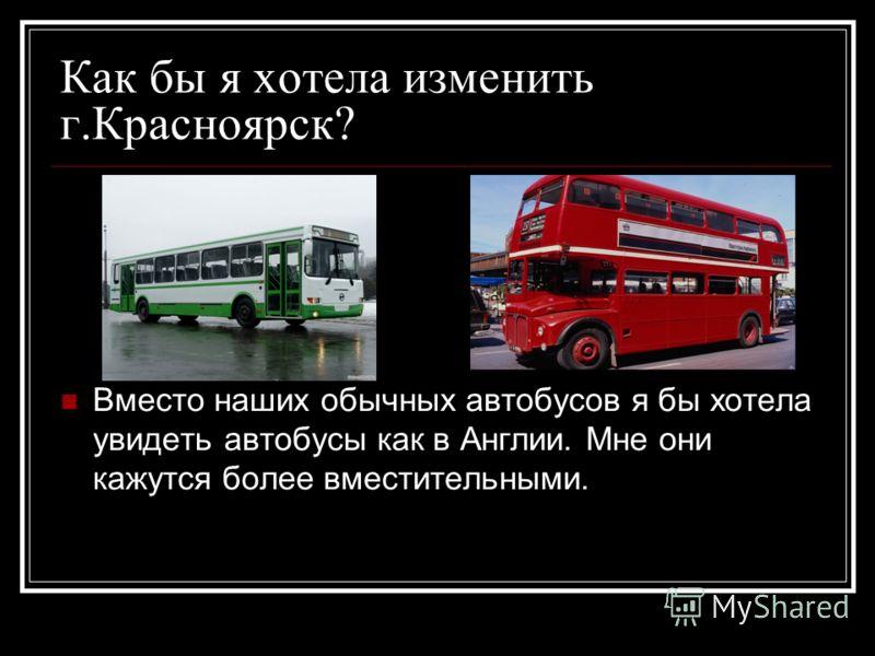 Как бы я хотела изменить г.Красноярск? Вместо наших обычных автобусов я бы хотела увидеть автобусы как в Англии. Мне они кажутся более вместительными.