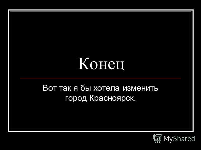 Конец Вот так я бы хотела изменить город Красноярск.