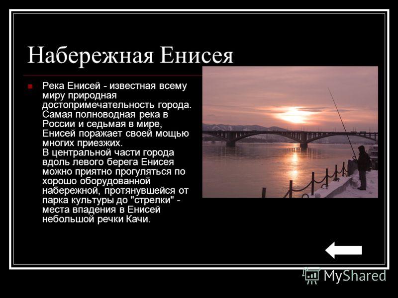 Набережная Енисея Река Енисей - известная всему миру природная достопримечательность города. Самая полноводная река в России и седьмая в мире, Енисей поражает своей мощью многих приезжих. В центральной части города вдоль левого берега Енисея можно пр