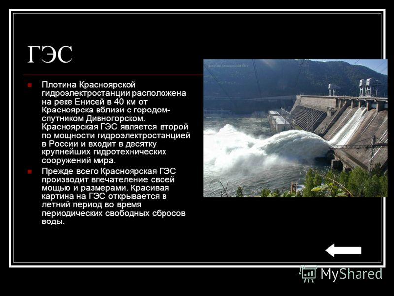 ГЭС Плотина Красноярской гидроэлектростанции расположена на реке Енисей в 40 км от Красноярска вблизи с городом- спутником Дивногорском. Красноярская ГЭС является второй по мощности гидроэлектростанцией в России и входит в десятку крупнейших гидротех