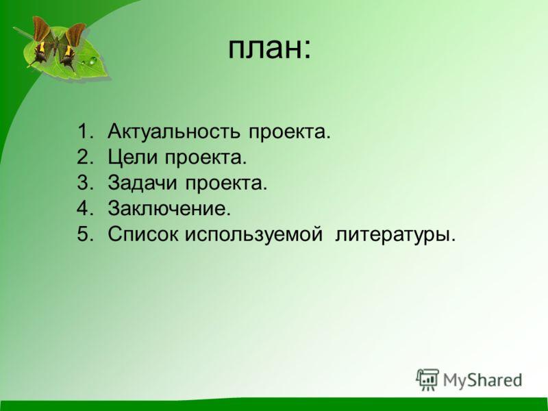 план: 1.Актуальность проекта. 2.Цели проекта. 3.Задачи проекта. 4.Заключение. 5.Список используемой литературы.