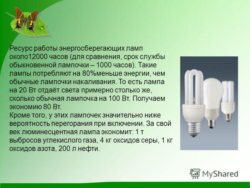 Ресурс работы энергосберегающих ламп около12000 часов (для сравнения, срок службы обыкновенной лампочки – 1000 часов). Такие лампы потребляют на 80%меньше энергии, чем обычные лампочки накаливания. То есть лампа на 20 Вт отдаёт света примерно столько